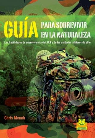 Guía para sobrevivir en la naturaleza. Las habilidades de supervivencia del SAS y de las unidades de elite