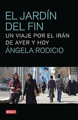 El jardín del fin. Un viaje por el Irán de ayer y hoy