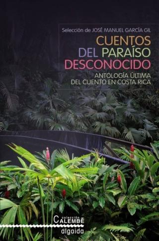 Cuentos del paraíso desconocido. Antología última del cuento en Costa Rica