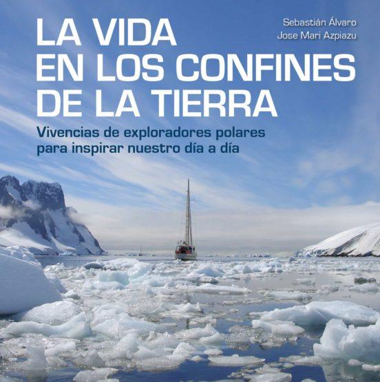 La vida en los confines de la Tierra. Vivencias de exploradores polares para in