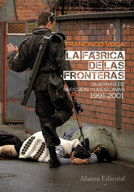 La fábrica de fronteras. Guerras de Secesión yugoslavas, 1991-2001