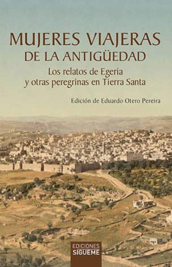 Mujeres viajeras de la Antigüedad. Los relatos de Egeria y otras peregrinas en Tierra Santa